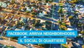Facebook: arriva Neighborhoods, il social di quartiere