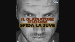 Il gladiatore di Sarajevo sfida la Juve