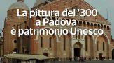 La pittura del '300 a Padova e' patrimonio Unesco