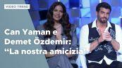 "Can Yaman e Demet Özdemir: ""La nostra amicizia fuori dal set"""